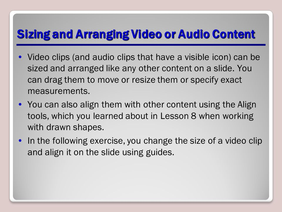 Sizing and Arranging Video or Audio Content Video clips (and audio clips that have a visible icon) can be sized and arranged like any other content on a slide.