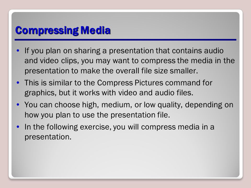 Compressing Media If you plan on sharing a presentation that contains audio and video clips, you may want to compress the media in the presentation to make the overall file size smaller.