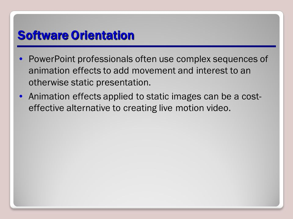 Software Orientation PowerPoint professionals often use complex sequences of animation effects to add movement and interest to an otherwise static presentation.