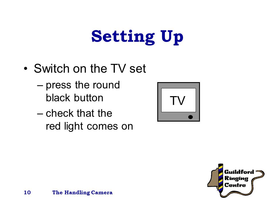 The Handling Camera10 Setting Up Switch on the TV set –press the round black button –check that the red light comes on TV