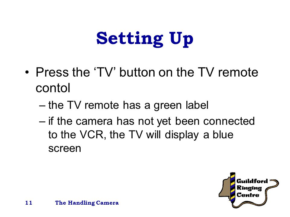 The Handling Camera11 Setting Up Press the 'TV' button on the TV remote contol –the TV remote has a green label –if the camera has not yet been connected to the VCR, the TV will display a blue screen