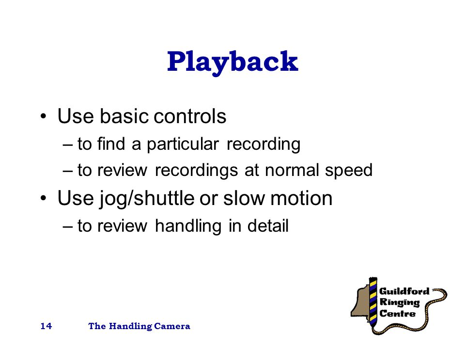 The Handling Camera14 Playback Use basic controls –to find a particular recording –to review recordings at normal speed Use jog/shuttle or slow motion –to review handling in detail