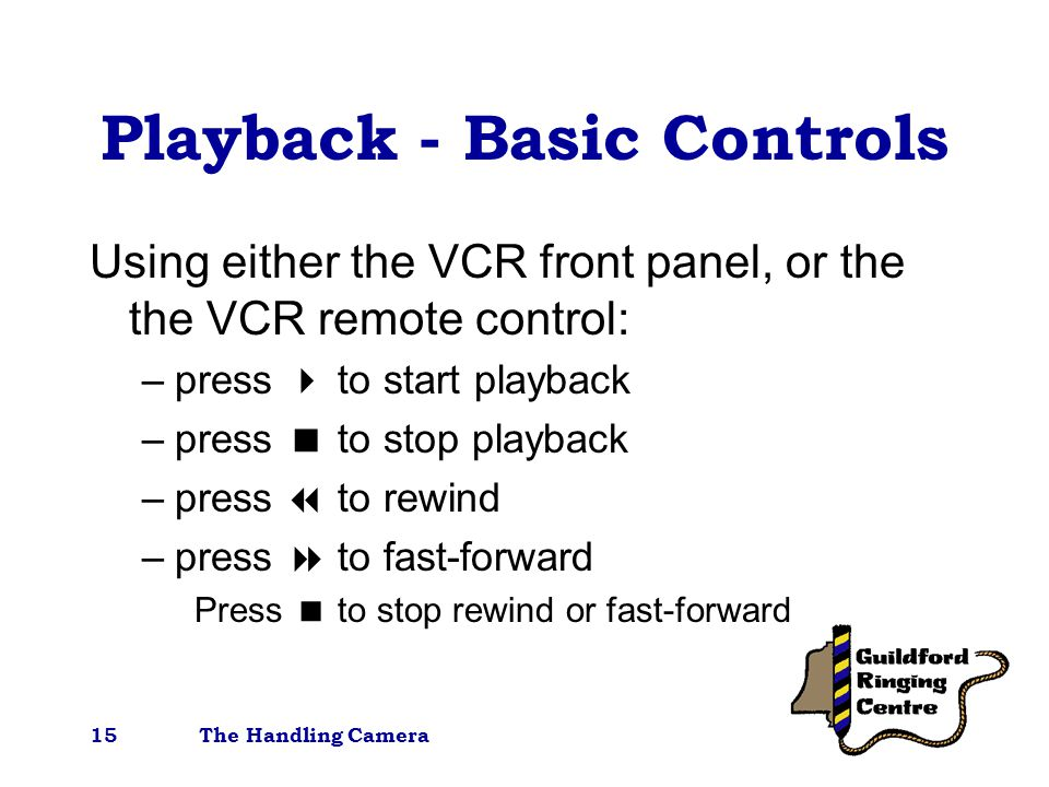 The Handling Camera15 Playback - Basic Controls Using either the VCR front panel, or the the VCR remote control: –press  to start playback –press  to stop playback –press  to rewind –press  to fast-forward Press  to stop rewind or fast-forward