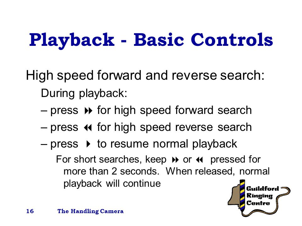 The Handling Camera16 Playback - Basic Controls High speed forward and reverse search: During playback: –press  for high speed forward search –press  for high speed reverse search –press  to resume normal playback For short searches, keep  or  pressed for more than 2 seconds.