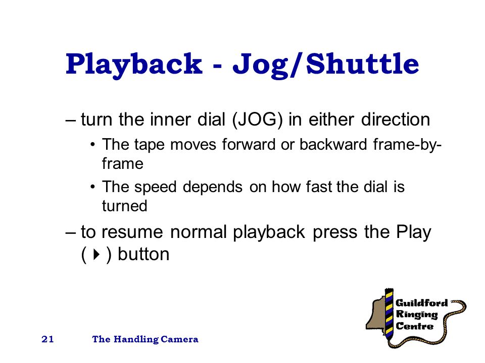 The Handling Camera21 Playback - Jog/Shuttle –turn the inner dial (JOG) in either direction The tape moves forward or backward frame-by- frame The speed depends on how fast the dial is turned –to resume normal playback press the Play (  ) button