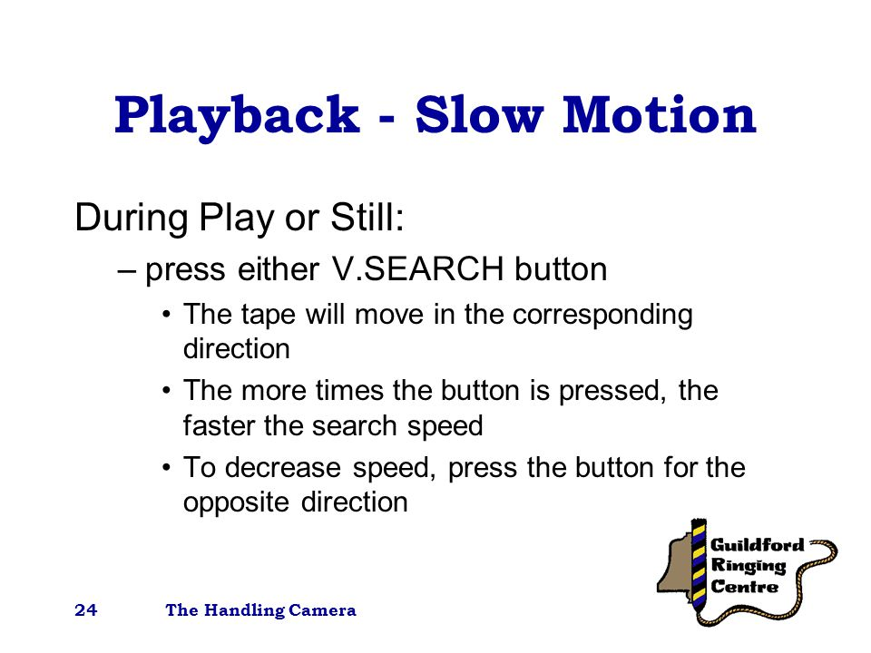The Handling Camera24 Playback - Slow Motion During Play or Still: –press either V.SEARCH button The tape will move in the corresponding direction The more times the button is pressed, the faster the search speed To decrease speed, press the button for the opposite direction