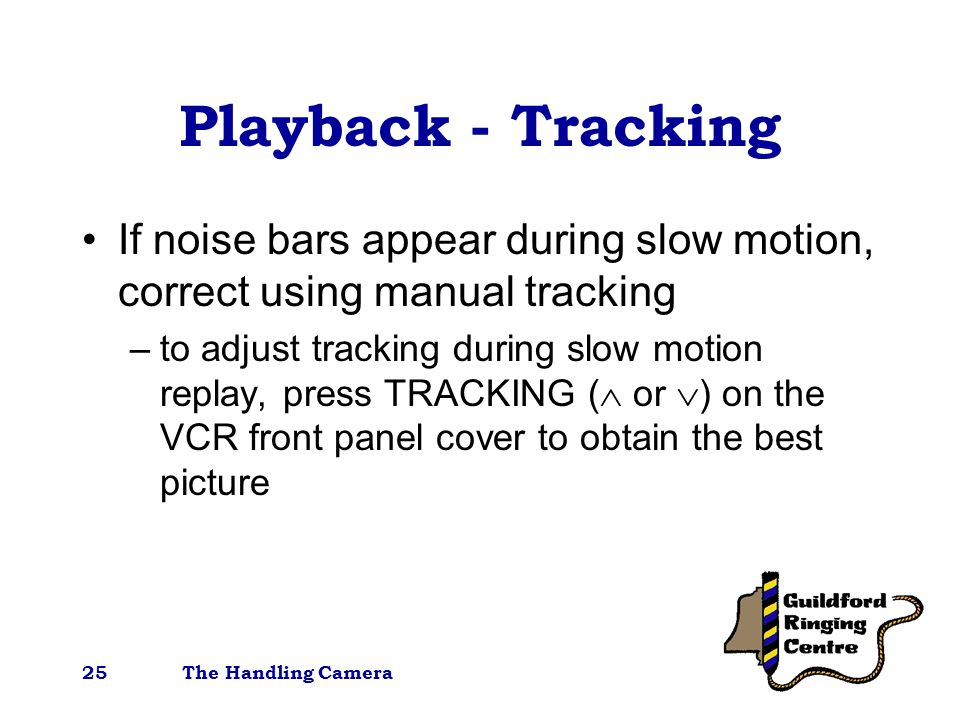 The Handling Camera25 Playback - Tracking If noise bars appear during slow motion, correct using manual tracking –to adjust tracking during slow motion replay, press TRACKING (  or  ) on the VCR front panel cover to obtain the best picture