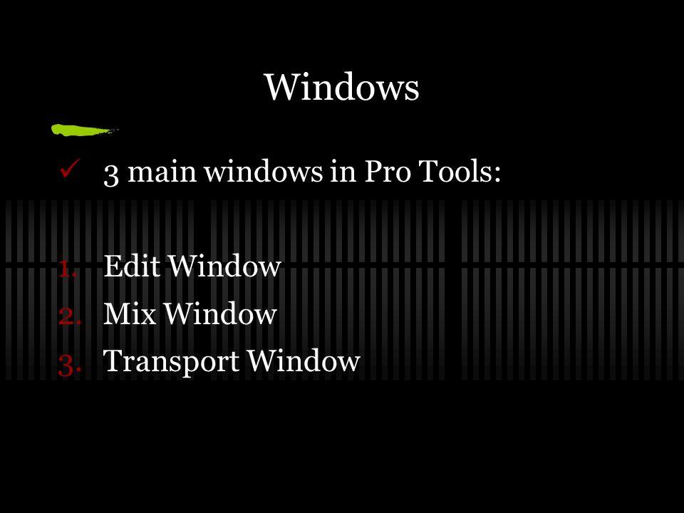 Windows 3 main windows in Pro Tools: 1.Edit Window 2.Mix Window 3.Transport Window