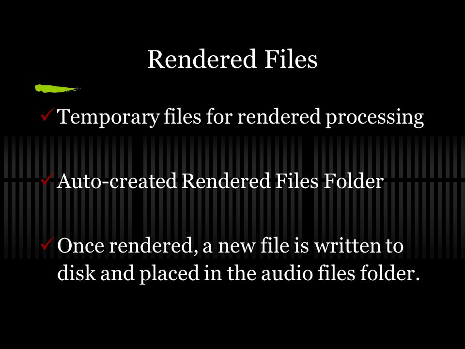 Rendered Files Temporary files for rendered processing Auto-created Rendered Files Folder Once rendered, a new file is written to disk and placed in the audio files folder.