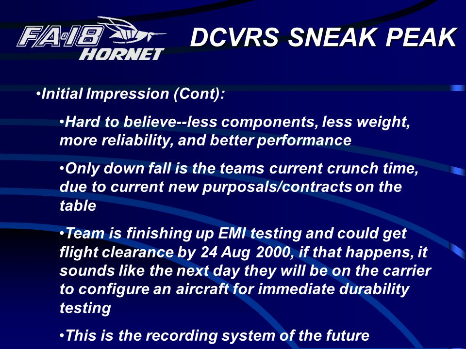 DCVRS SNEAK PEAK Initial Impression (Cont): Hard to believe--less components, less weight, more reliability, and better performance Only down fall is the teams current crunch time, due to current new purposals/contracts on the table Team is finishing up EMI testing and could get flight clearance by 24 Aug 2000, if that happens, it sounds like the next day they will be on the carrier to configure an aircraft for immediate durability testing This is the recording system of the future