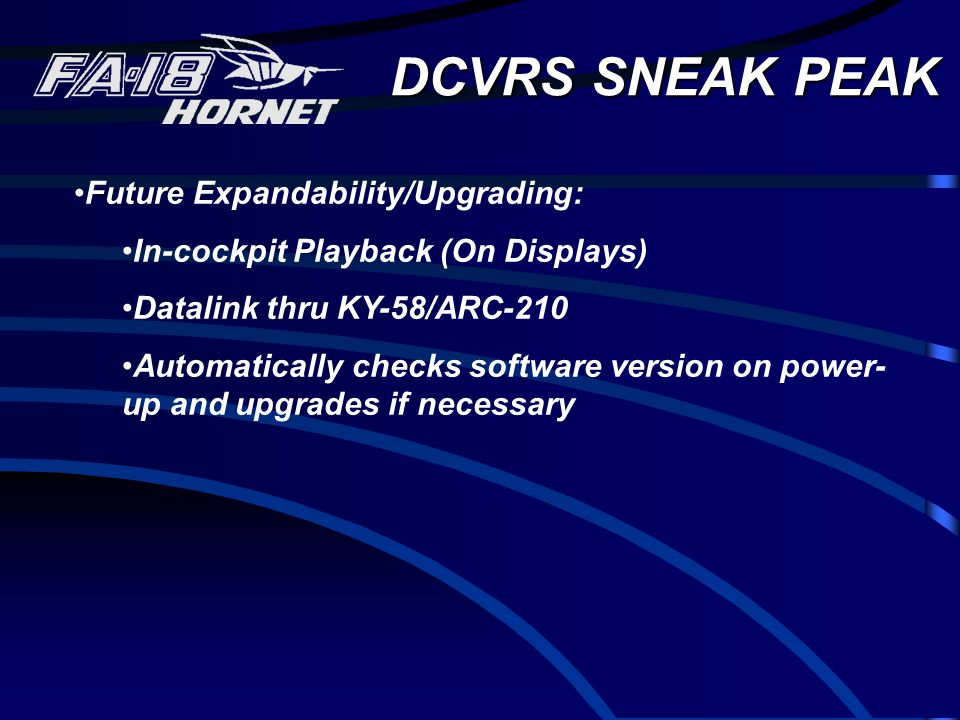 DCVRS SNEAK PEAK Future Expandability/Upgrading: In-cockpit Playback (On Displays) Datalink thru KY-58/ARC-210 Automatically checks software version on power- up and upgrades if necessary