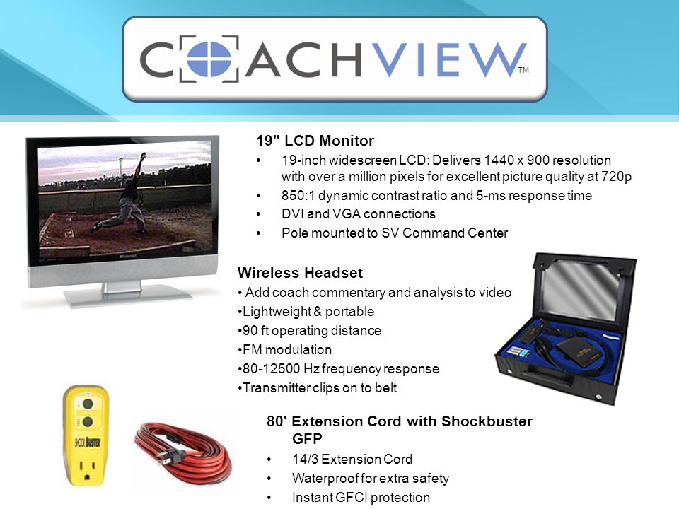 19 LCD Monitor 19-inch widescreen LCD: Delivers 1440 x 900 resolution with over a million pixels for excellent picture quality at 720p 850:1 dynamic contrast ratio and 5-ms response time DVI and VGA connections Pole mounted to SV Command Center Wireless Headset Add coach commentary and analysis to video Lightweight & portable 90 ft operating distance FM modulation 80-12500 Hz frequency response Transmitter clips on to belt 80 Extension Cord with Shockbuster GFP 14/3 Extension Cord Waterproof for extra safety Instant GFCI protection TM