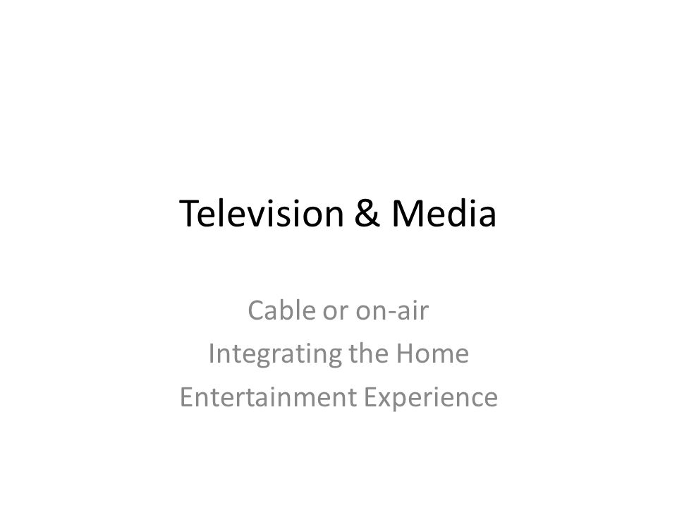 Television & Media Cable or on-air Integrating the Home Entertainment Experience