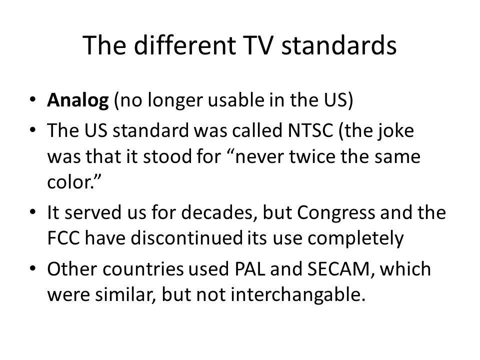 The different TV standards Analog (no longer usable in the US) The US standard was called NTSC (the joke was that it stood for never twice the same color. It served us for decades, but Congress and the FCC have discontinued its use completely Other countries used PAL and SECAM, which were similar, but not interchangable.