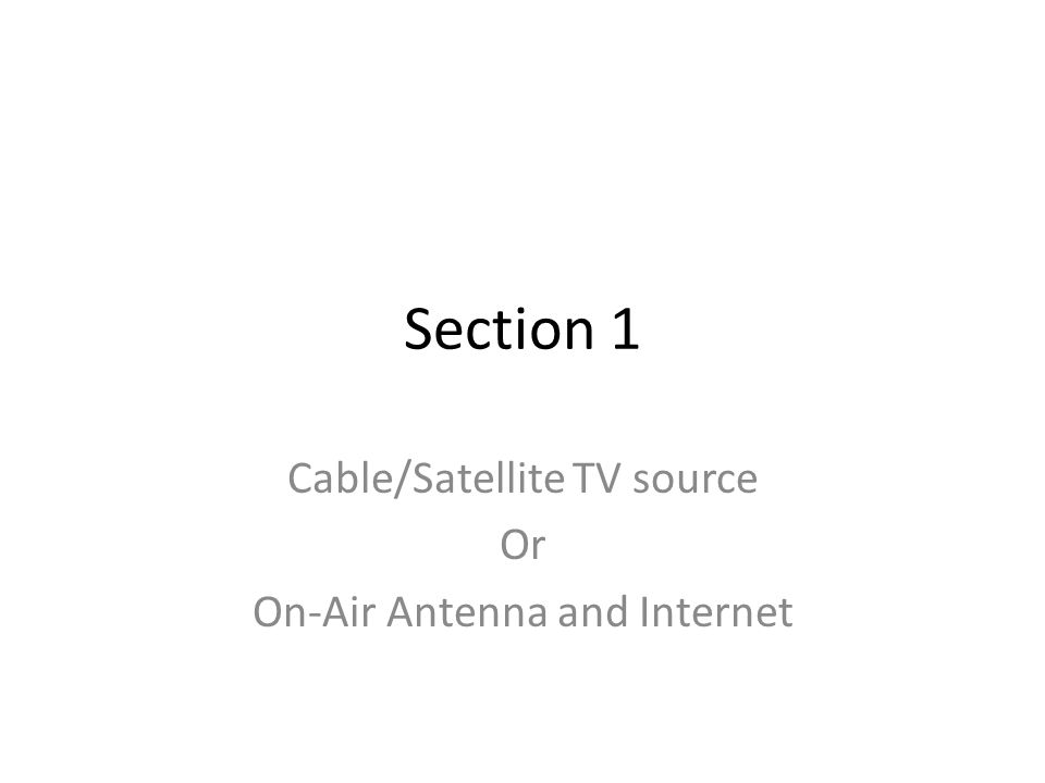 Section 1 Cable/Satellite TV source Or On-Air Antenna and Internet