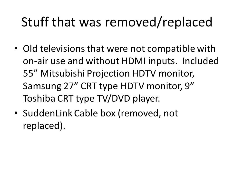 Stuff that was removed/replaced Old televisions that were not compatible with on-air use and without HDMI inputs.