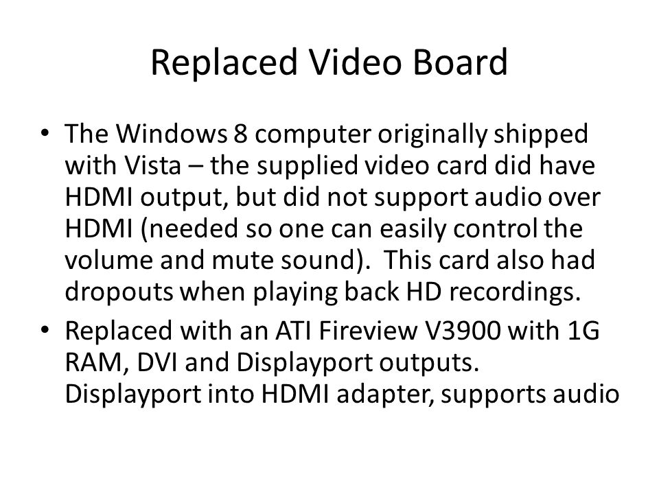Replaced Video Board The Windows 8 computer originally shipped with Vista – the supplied video card did have HDMI output, but did not support audio over HDMI (needed so one can easily control the volume and mute sound).