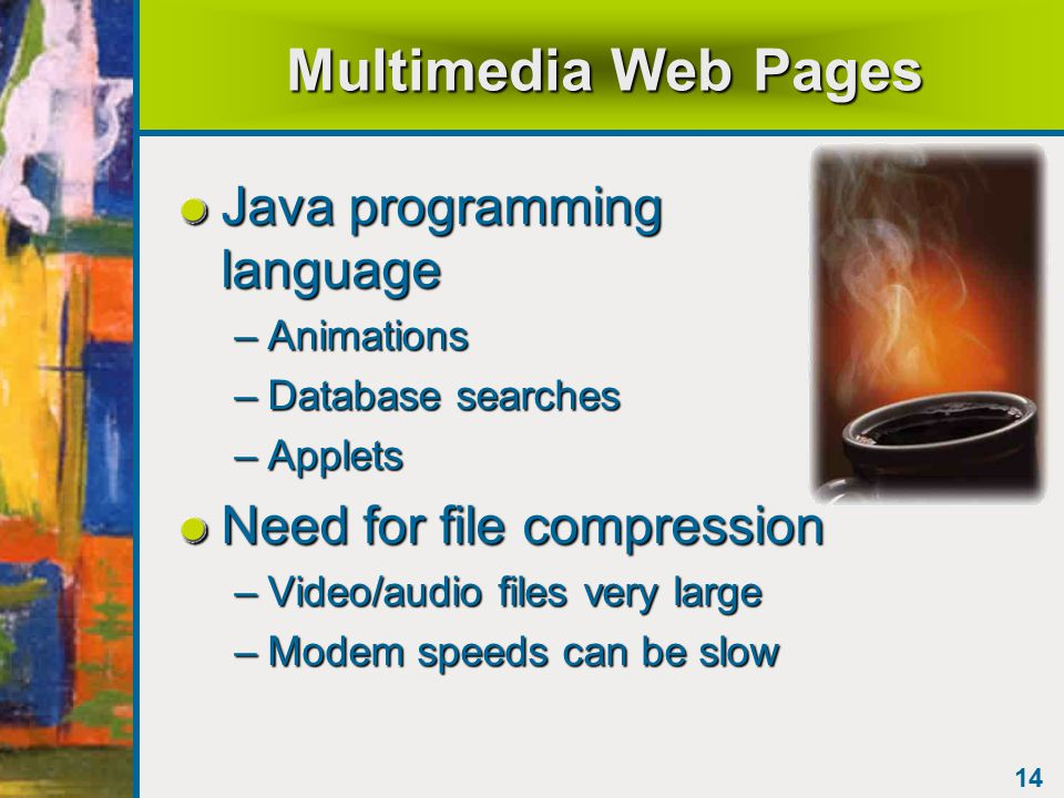 14 Multimedia Web Pages Java programming language –Animations –Database searches –Applets Need for file compression –Video/audio files very large –Modem speeds can be slow