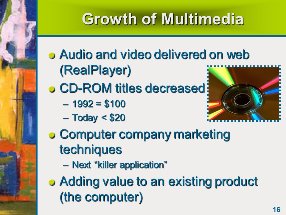 16 Growth of Multimedia Audio and video delivered on web (RealPlayer) CD-ROM titles decreased –1992 = $100 –Today < $20 Computer company marketing techniques –Next killer application Adding value to an existing product (the computer)