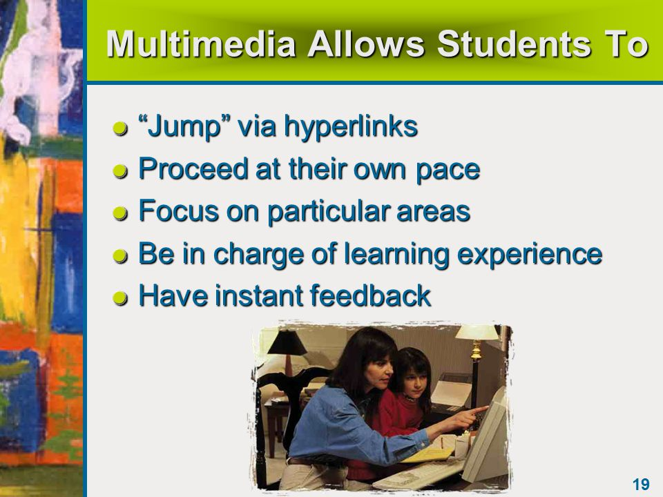 19 Multimedia Allows Students To Jump via hyperlinks Proceed at their own pace Focus on particular areas Be in charge of learning experience Have instant feedback