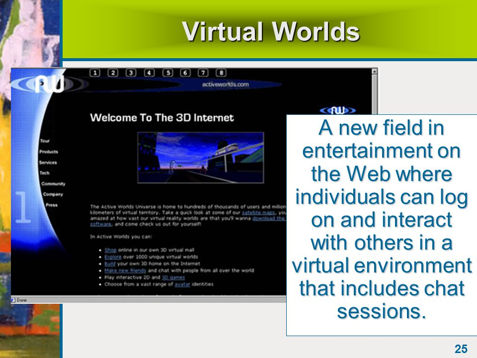 25 Virtual Worlds A new field in entertainment on the Web where individuals can log on and interact with others in a virtual environment that includes chat sessions.