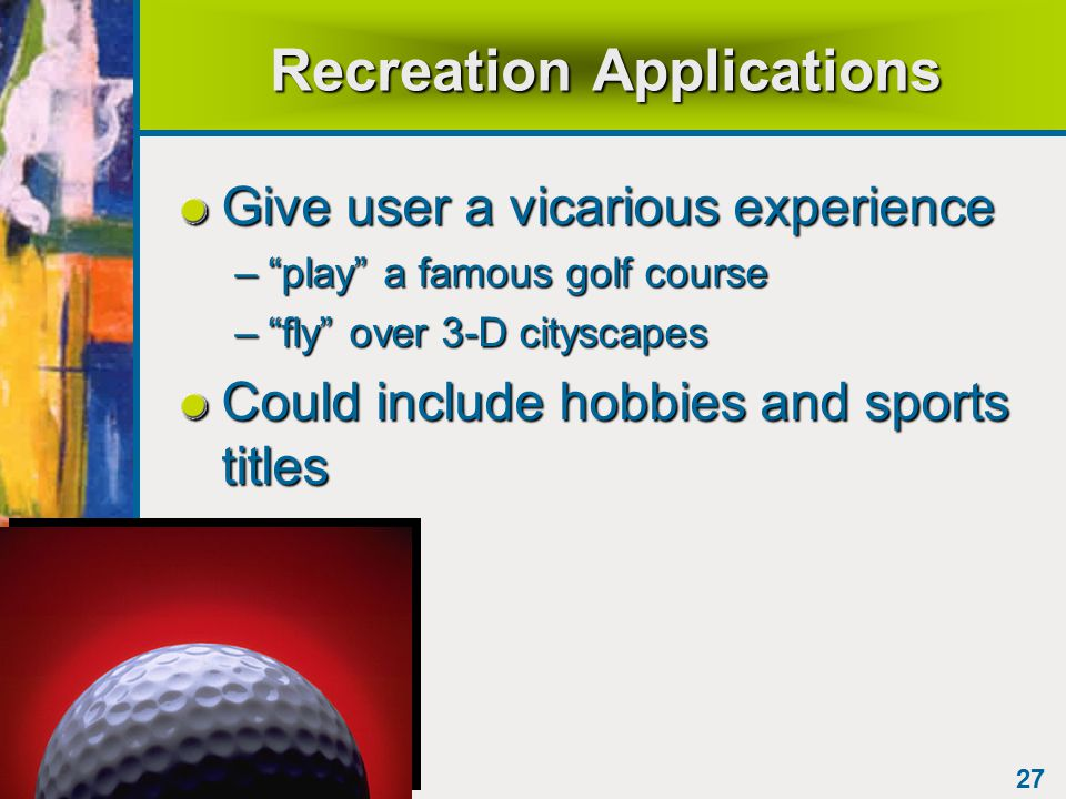 27 Recreation Applications Give user a vicarious experience – play a famous golf course – fly over 3-D cityscapes Could include hobbies and sports titles