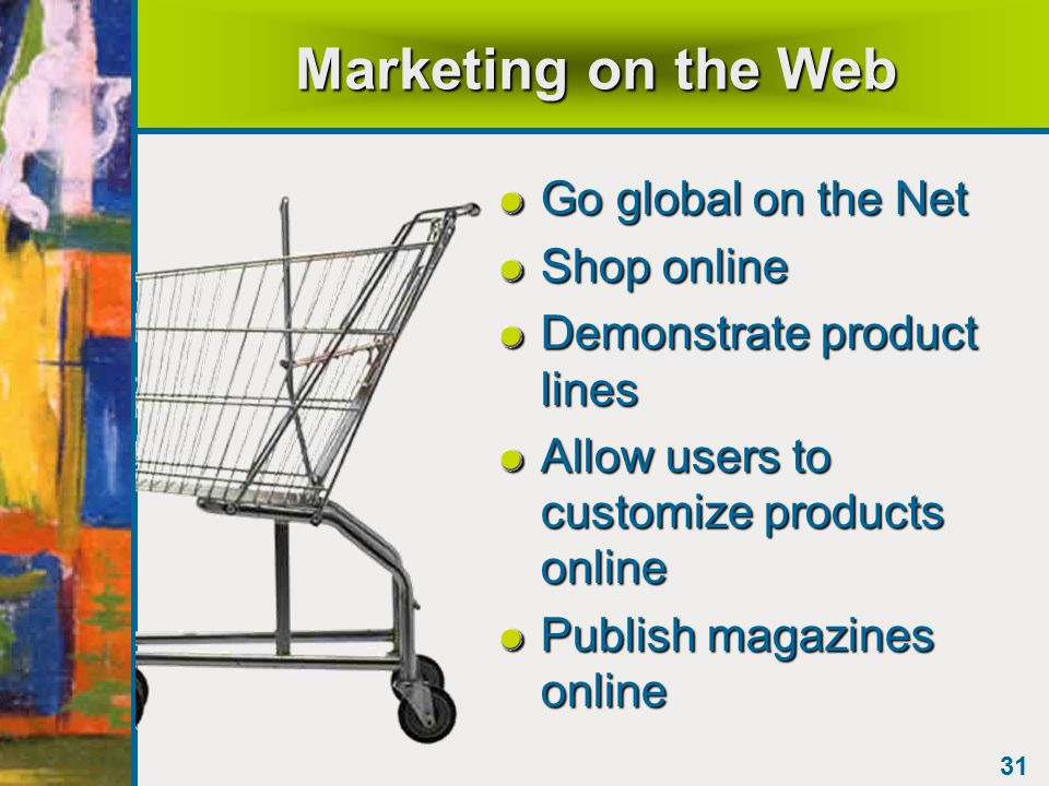 31 Marketing on the Web Go global on the Net Shop online Demonstrate product lines Allow users to customize products online Publish magazines online