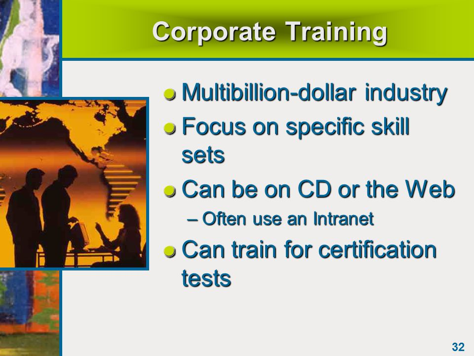 32 Corporate Training Multibillion-dollar industry Focus on specific skill sets Can be on CD or the Web –Often use an Intranet Can train for certification tests
