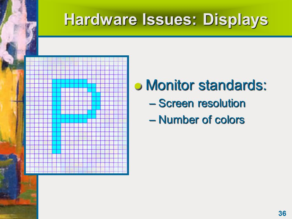 36 Hardware Issues: Displays Monitor standards: –Screen resolution –Number of colors