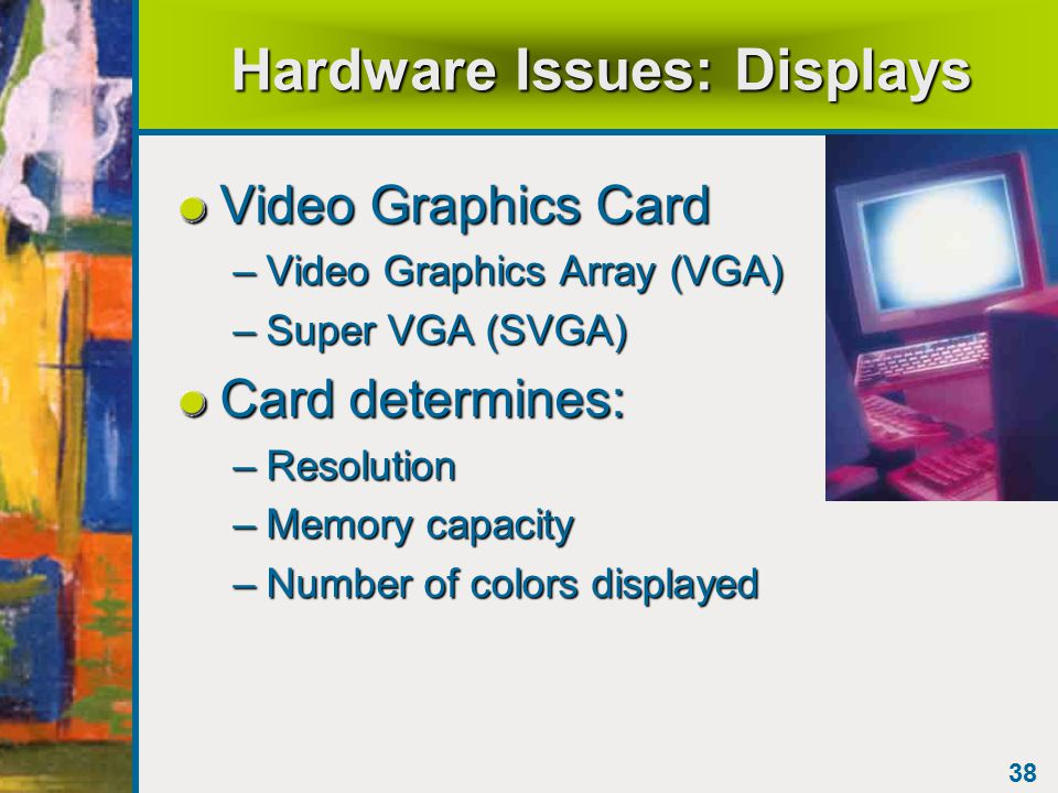 38 Hardware Issues: Displays Video Graphics Card –Video Graphics Array (VGA) –Super VGA (SVGA) Card determines: –Resolution –Memory capacity –Number of colors displayed