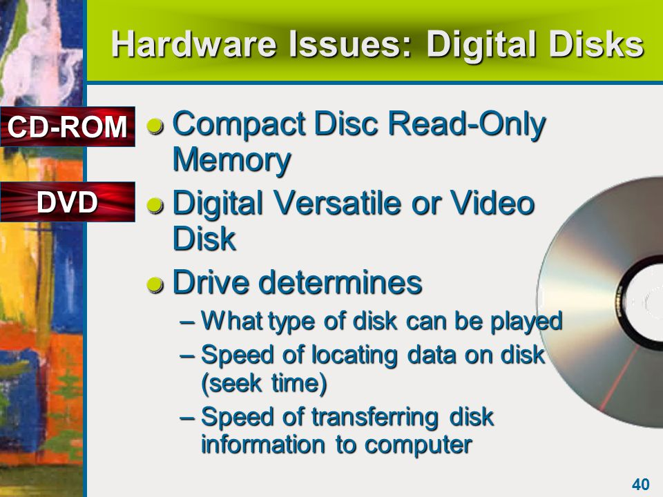 40 Hardware Issues: Digital Disks Compact Disc Read-Only Memory Digital Versatile or Video Disk Drive determines –What type of disk can be played –Speed of locating data on disk (seek time) –Speed of transferring disk information to computer CD-ROM DVD