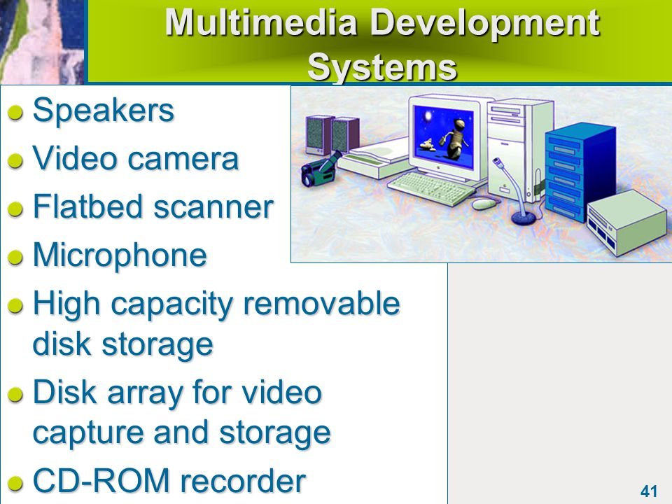 41 Multimedia Development Systems Speakers Video camera Flatbed scanner Microphone High capacity removable disk storage Disk array for video capture and storage CD-ROM recorder