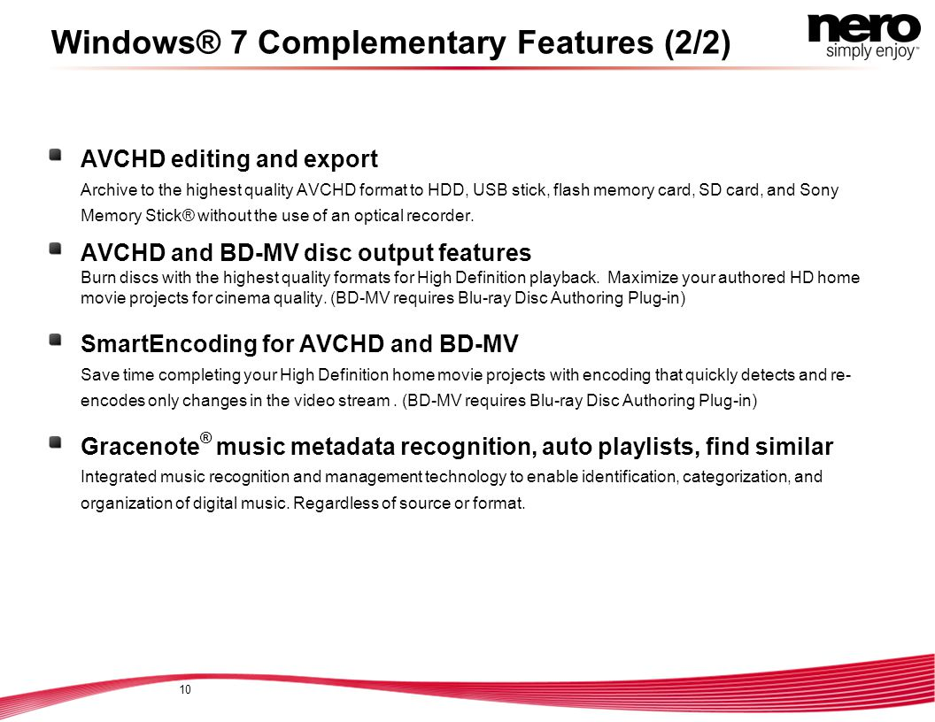 Windows® 7 Complementary Features (2/2) AVCHD editing and export Archive to the highest quality AVCHD format to HDD, USB stick, flash memory card, SD card, and Sony Memory Stick® without the use of an optical recorder.