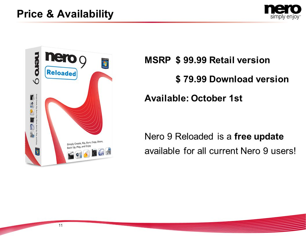 11 Price & Availability MSRP $ 99.99 Retail version $ 79.99 Download version Available: October 1st Nero 9 Reloaded is a free update available for all current Nero 9 users!