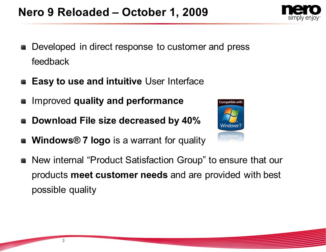 Nero 9 Reloaded – October 1, 2009 Developed in direct response to customer and press feedback Easy to use and intuitive User Interface Improved quality and performance Download File size decreased by 40% Windows® 7 logo is a warrant for quality New internal Product Satisfaction Group to ensure that our products meet customer needs and are provided with best possible quality 3
