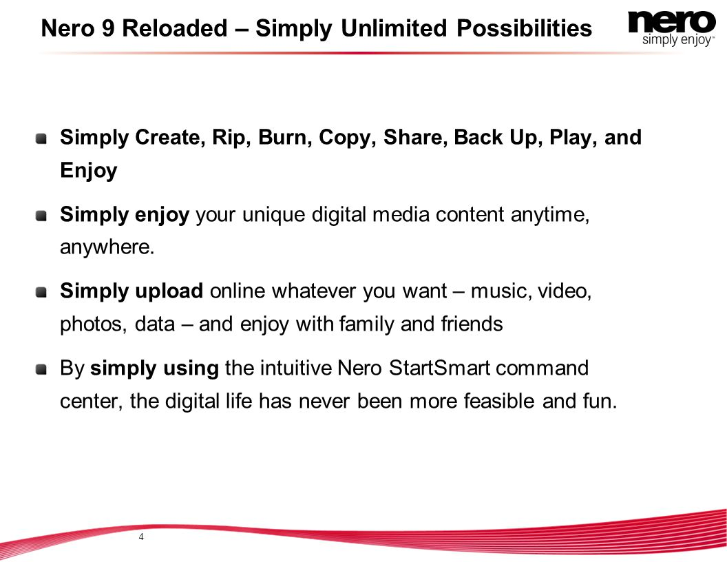 Nero 9 Reloaded – Simply Unlimited Possibilities Simply Create, Rip, Burn, Copy, Share, Back Up, Play, and Enjoy Simply enjoy your unique digital media content anytime, anywhere.