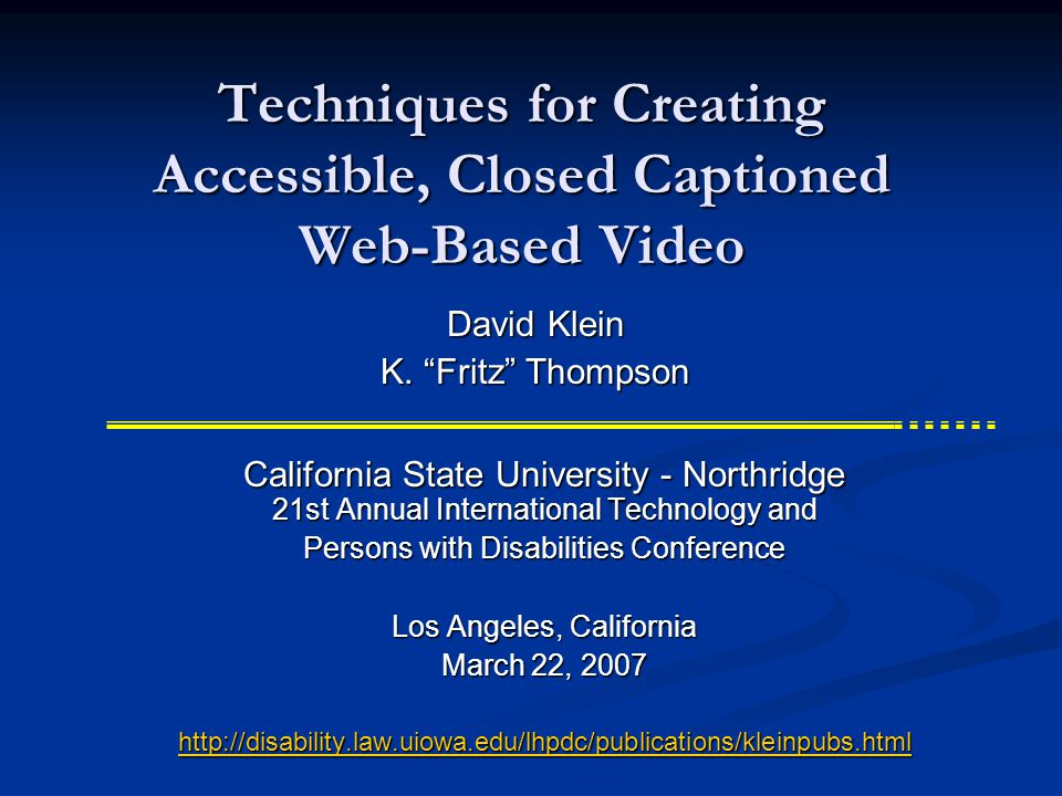 Techniques for Creating Accessible, Closed Captioned Web-Based Video California State University - Northridge 21st Annual International Technology and Persons with Disabilities Conference Los Angeles, California March 22, 2007 http://disability.law.uiowa.edu/lhpdc/publications/kleinpubs.html David Klein K.