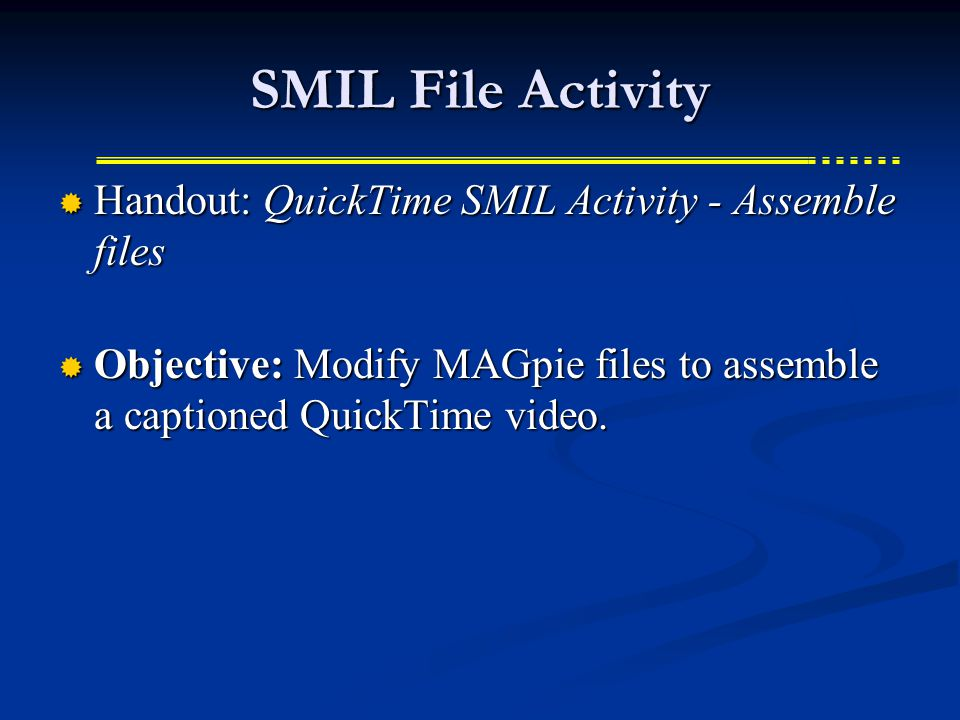 SMIL File Activity  Handout: QuickTime SMIL Activity - Assemble files  Objective: Modify MAGpie files to assemble a captioned QuickTime video.