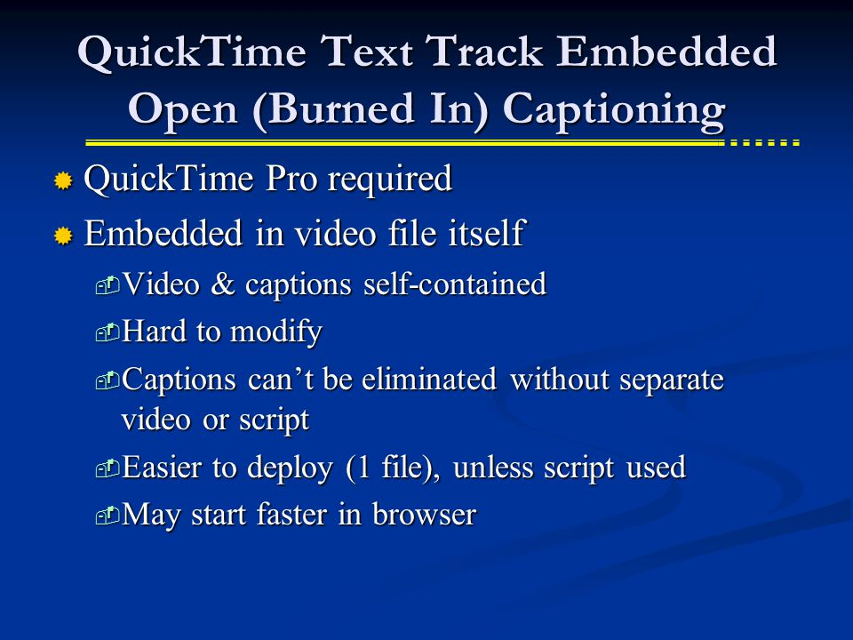 QuickTime Text Track Embedded Open (Burned In) Captioning  QuickTime Pro required  Embedded in video file itself  Video & captions self-contained  Hard to modify  Captions can't be eliminated without separate video or script  Easier to deploy (1 file), unless script used  May start faster in browser