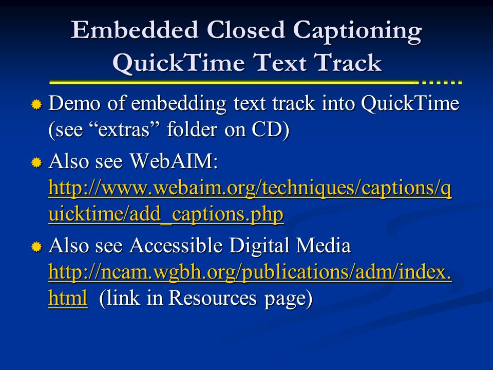 Embedded Closed Captioning QuickTime Text Track  Demo of embedding text track into QuickTime (see extras folder on CD)  Also see WebAIM: http://www.webaim.org/techniques/captions/q uicktime/add_captions.php http://www.webaim.org/techniques/captions/q uicktime/add_captions.php http://www.webaim.org/techniques/captions/q uicktime/add_captions.php  Also see Accessible Digital Media http://ncam.wgbh.org/publications/adm/index.