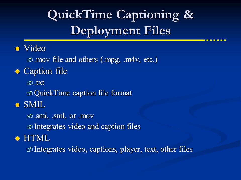 QuickTime Captioning & Deployment Files  Video .mov file and others (.mpg,.m4v, etc.)  Caption file .txt  QuickTime caption file format  SMIL .smi,.sml, or.mov  Integrates video and caption files  HTML  Integrates video, captions, player, text, other files