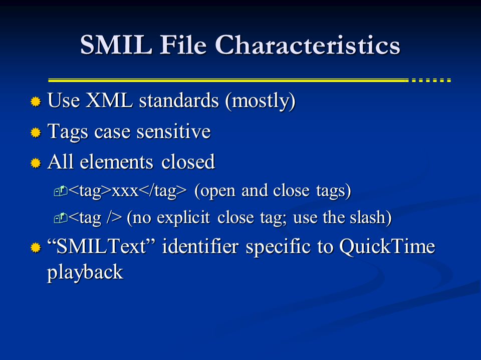 SMIL File Characteristics  Use XML standards (mostly)  Tags case sensitive  All elements closed  xxx (open and close tags)  (no explicit close tag; use the slash)  SMILText identifier specific to QuickTime playback