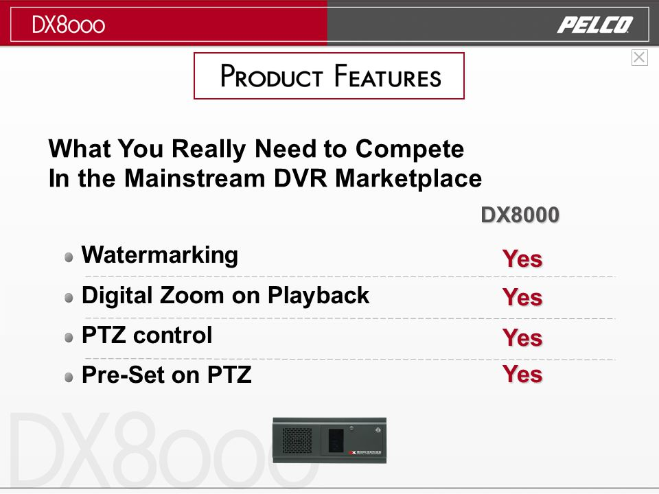 Watermarking Digital Zoom on Playback PTZ control Pre-Set on PTZ Yes Yes Yes Yes DX8000 What You Really Need to Compete In the Mainstream DVR Marketplace
