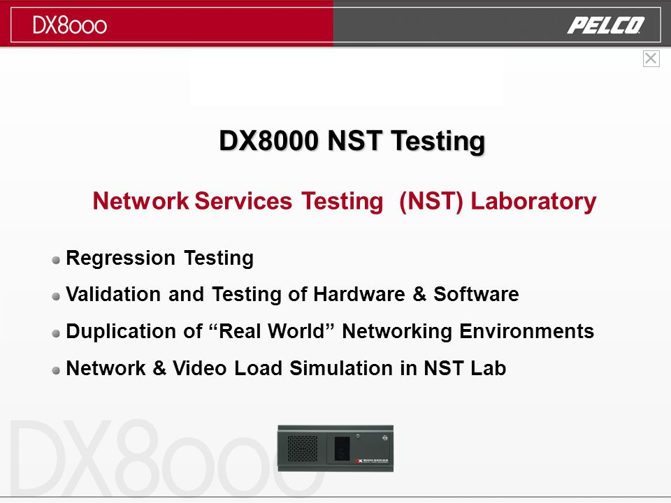 DX8000 NST Testing Network Services Testing (NST) Laboratory Regression Testing Validation and Testing of Hardware & Software Duplication of Real World Networking Environments Network & Video Load Simulation in NST Lab