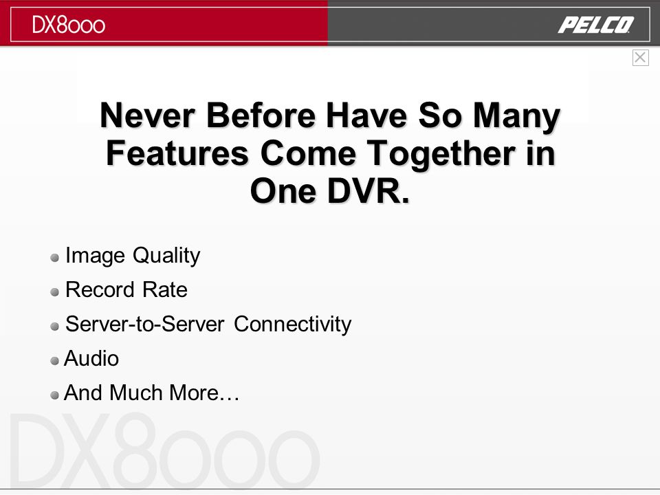 Image Quality Record Rate Server-to-Server Connectivity Audio And Much More… Never Before Have So Many Features Come Together in One DVR.