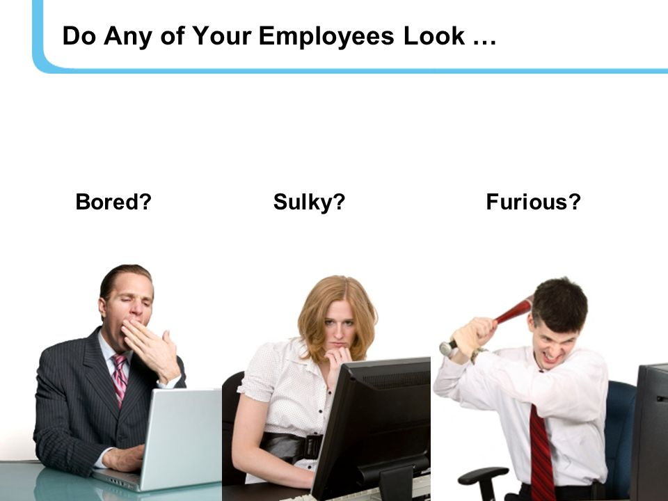 Do Any of Your Employees Look … Bored Sulky Furious