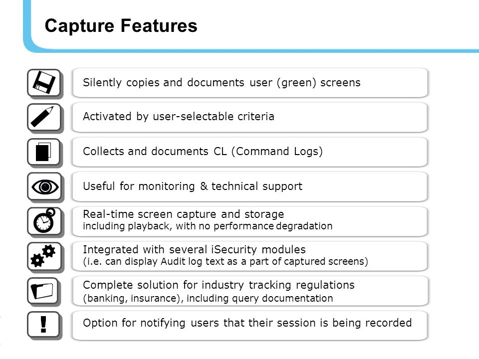 Capture Features Silently copies and documents user (green) screens Activated by user-selectable criteria Collects and documents CL (Command Logs) Useful for monitoring & technical support Real-time screen capture and storage including playback, with no performance degradation Integrated with several iSecurity modules (i.e.