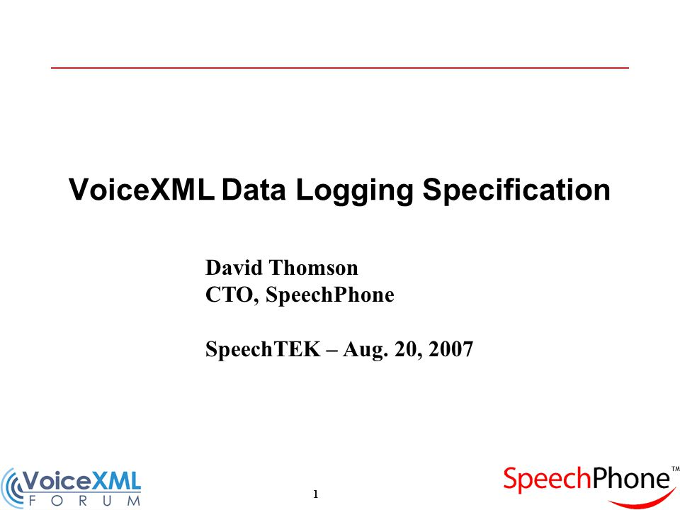 1 VoiceXML Data Logging Specification David Thomson CTO, SpeechPhone SpeechTEK – Aug. 20, 2007