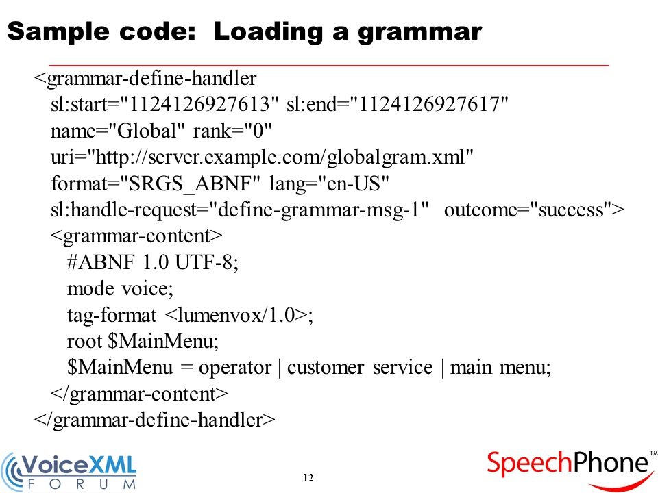 12 Sample code: Loading a grammar <grammar-define-handler sl:start= 1124126927613 sl:end= 1124126927617 name= Global rank= 0 uri= http://server.example.com/globalgram.xml format= SRGS_ABNF lang= en-US sl:handle-request= define-grammar-msg-1 outcome= success > #ABNF 1.0 UTF-8; mode voice; tag-format ; root $MainMenu; $MainMenu = operator | customer service | main menu;