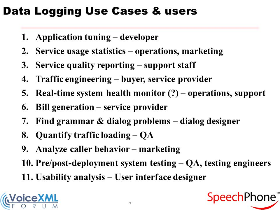 7 Data Logging Use Cases & users 1.Application tuning – developer 2.Service usage statistics – operations, marketing 3.Service quality reporting – support staff 4.Traffic engineering – buyer, service provider 5.Real-time system health monitor (?) – operations, support 6.Bill generation – service provider 7.Find grammar & dialog problems – dialog designer 8.Quantify traffic loading – QA 9.Analyze caller behavior – marketing 10.Pre/post-deployment system testing – QA, testing engineers 11.Usability analysis – User interface designer